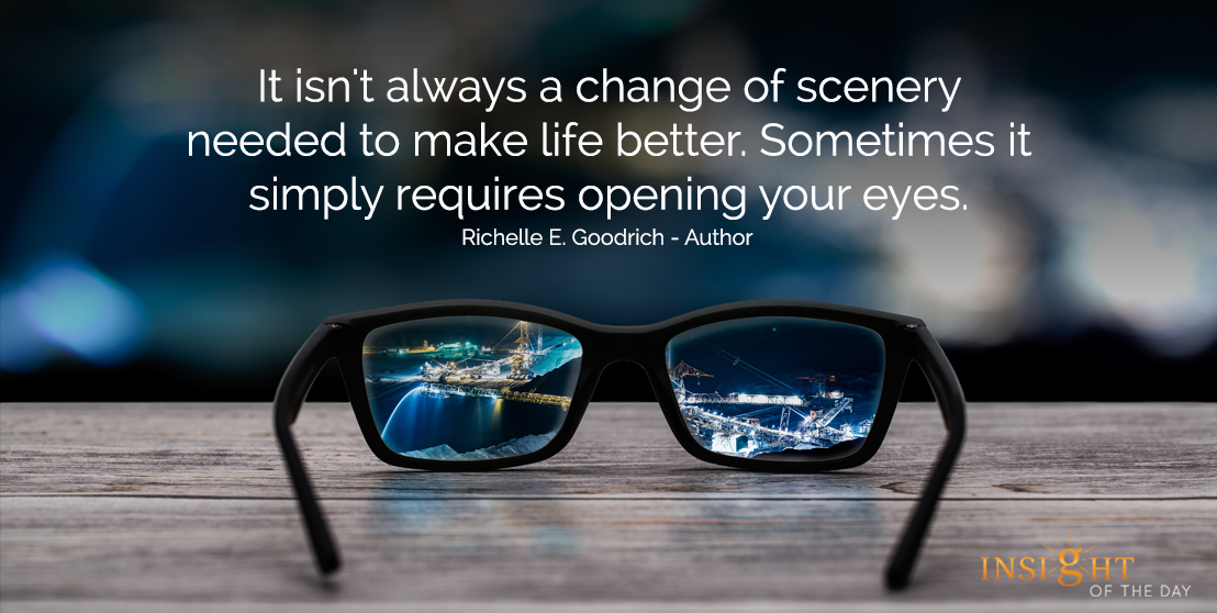 motivational quote: It isn't always a change of scenery needed to make life better. Sometimes it simply requires opening your eyes.  Richelle E. Goodrich - Author