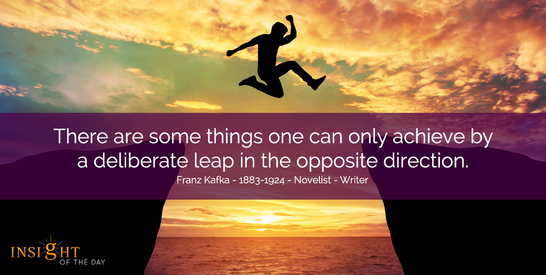 motivational quote: There are some things one can only achieve by a deliberate leap in the opposite direction  Franz Kafka - 1883-1924 - Novelist - Writer