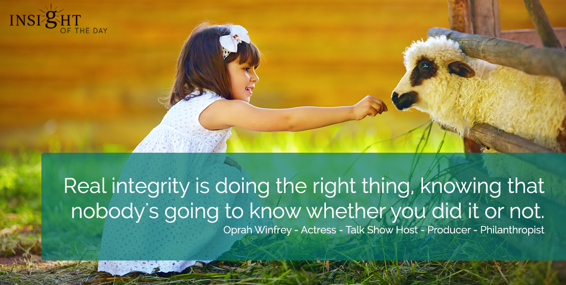 motivational quote: Real integrity is doing the right thing, knowing that nobody's going to know whether you did it or not.  Oprah Winfrey - Actress - Talk Show Host - Producer - Philanthropist