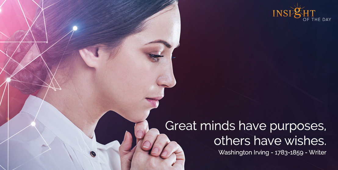 motivational quote: Great minds have purposes, others have wishes.  Washington Irving - 1783-1859 - Writer