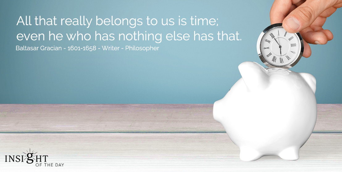 motivational quote: All that really belongs to us is time; even he who has nothing else has that.  Baltasar Gracian - 1601-1658 - Writer - Philosopher