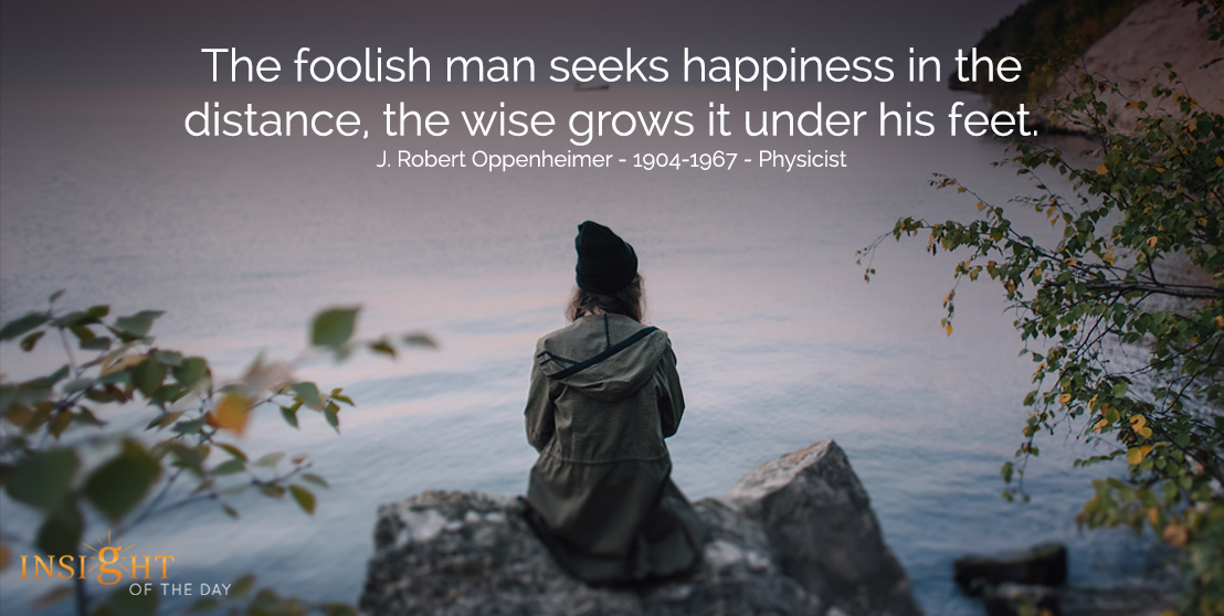 motivational quote: The foolish man seeks happiness in the distance, the wide grows it under his feet.  J. Robert Oppenheimer - 1904-1967 - Physicist