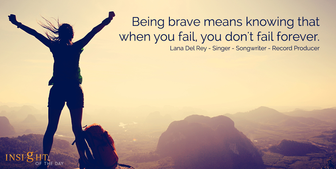 motivational quote: Being brave means knowing that when you fail, you don't fail forever.  Lana Del Rey - Singer - Songwriter - Record Producer