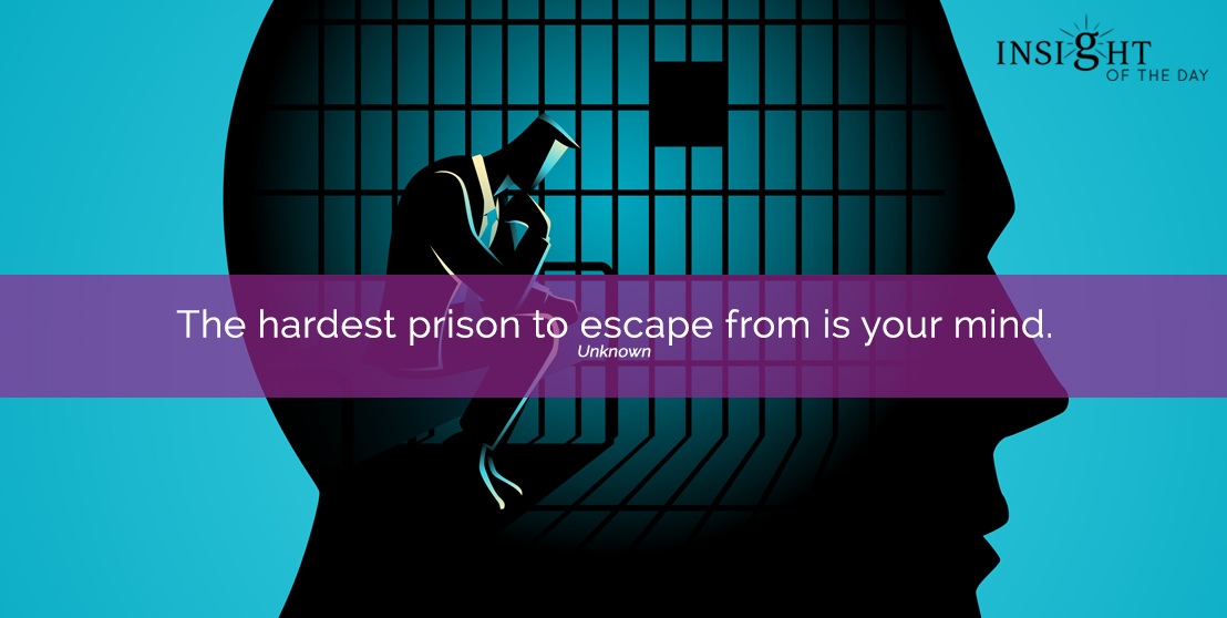 motivational quote: The hardest prison to escape from is your mind.  Unknown
