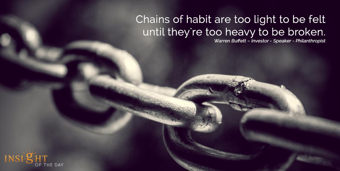 motivational quote: Chains of habit are too light to be felt until they're too heavy to be broken. Warren Buffett – Investor - Speaker - Philanthropist