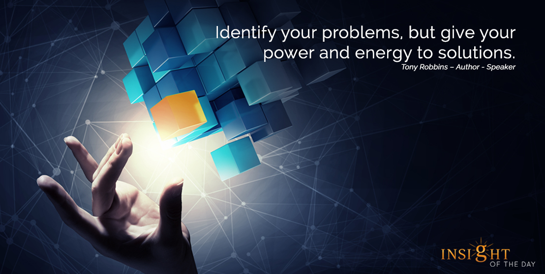motivational quote: Identify your problems, but give your power and energy to solutions.  Tony Robbins – Author - Speaker