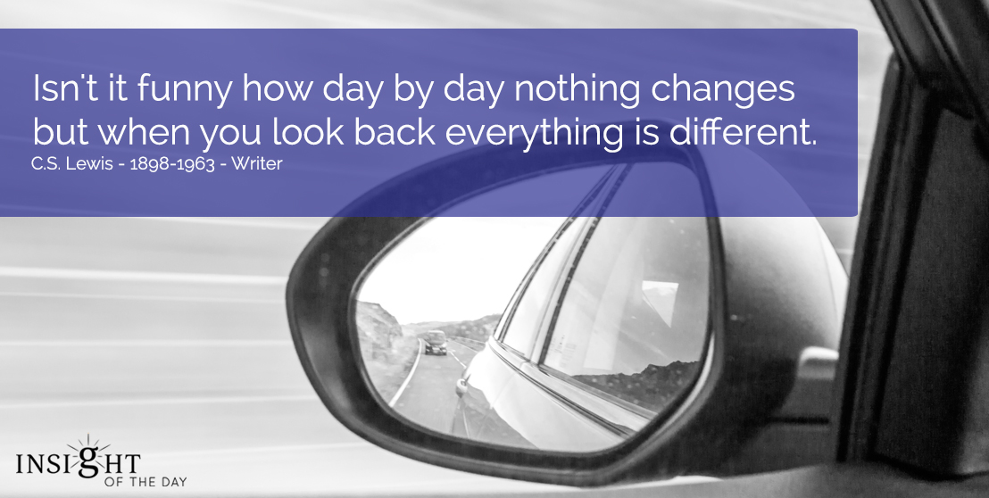 motivational quote: Isn't it funny how day by day nothing changes but when you look back everything is different... C.S. Lewis - 1898-1963 - Writer