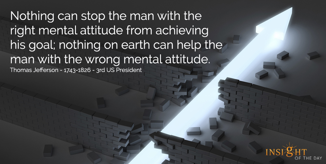 motivational quote: Nothing can stop the man with the right mental attitude from achieving his goal; nothing on earth can help the man with the wrong mental attitude.  Thomas Jefferson - 1743-1826 - 3rd US President