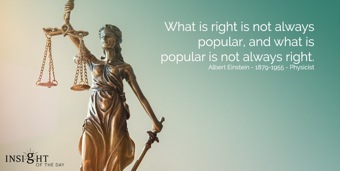 motivational quote: What is right is not always popular, and what is popular is not always right.Albert Einstein - 1879-1955 - Physicist