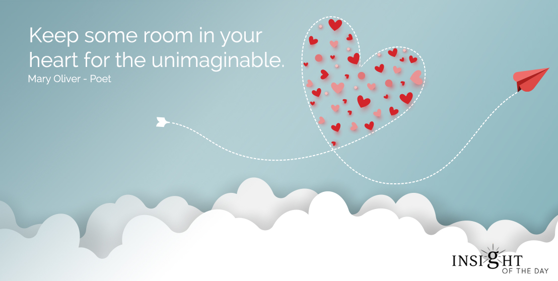 motivational quote: Keep some room in your heart for the unimaginable.  Mary Oliver - Poet