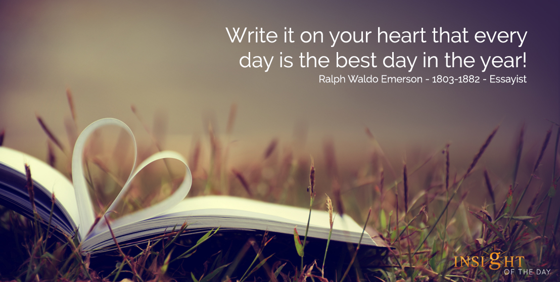 motivational quote: Write it on your heart that every day is the best day in the year!  Ralph Waldo Emerson - 1803-1882 - Essayist