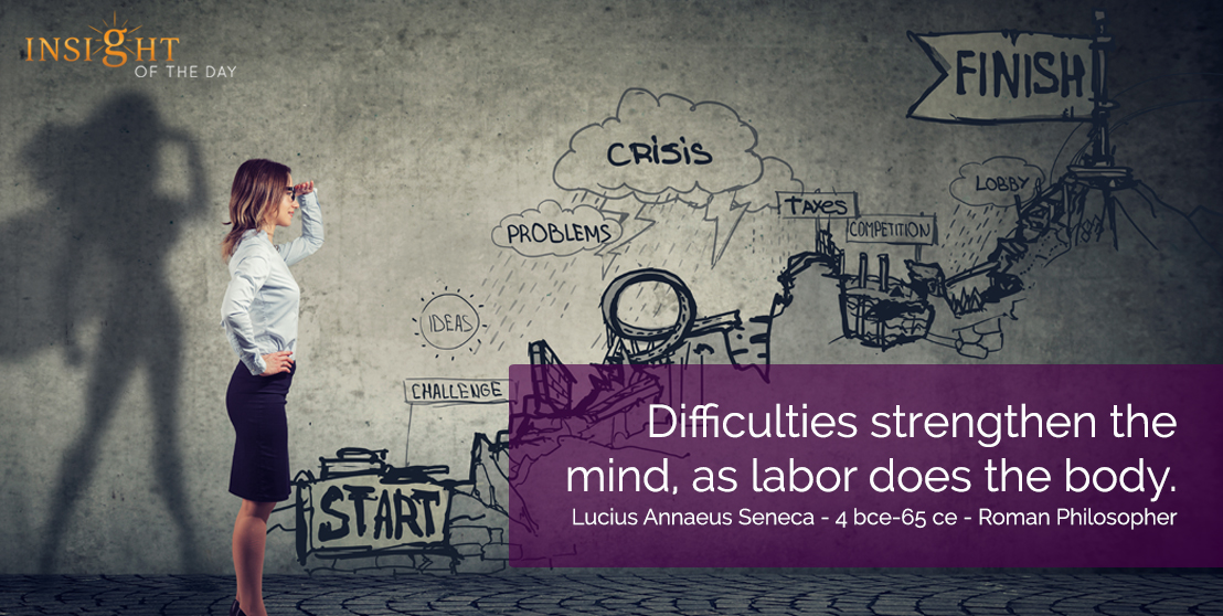 motivational quote: Difficulties strengthen the mind, as labor does the body.  Lucius Annaeus Seneca - 4 bce-65 ce - Roman Philosopher