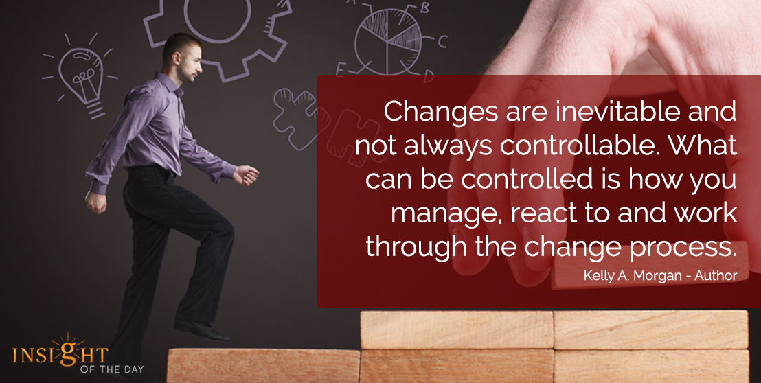 motivational quote: Changes are inevitable and not always controllable.  What can be controlled is how you manage, react to and work through the change process.  Kelly A. Morgan - Author