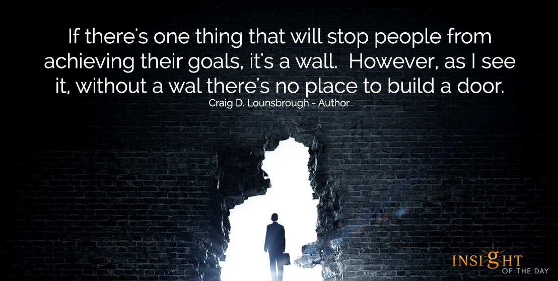 motivational quote: If there's one thing that will stop people from achieving their goals, it's a wall.  However, as I see it, without a wall there's no place to build a door.  Craig D. Lounsbrough - Author