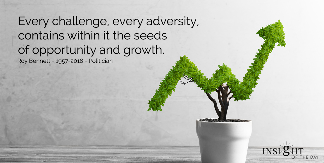 motivational quote: Every challenge, every adversity, contains within it the seeds of opportunity and growth. Roy Bennett - 1957-2018 - Politician