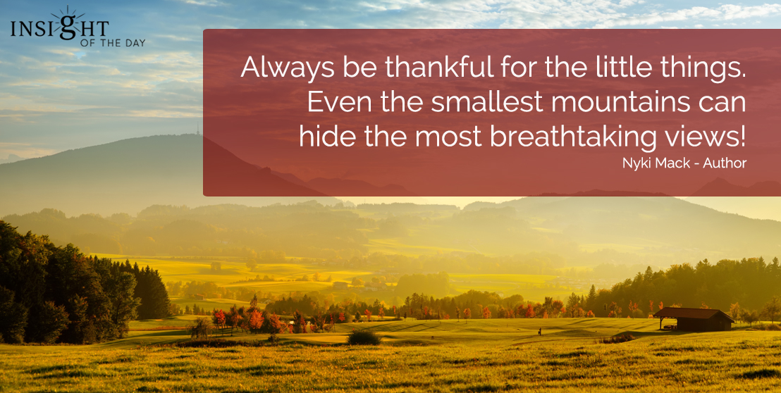 motivational quote: Always be thankful for the little things.  Even the smallest mountains can hide the most breathtaking views!  Nyki Mack - Author