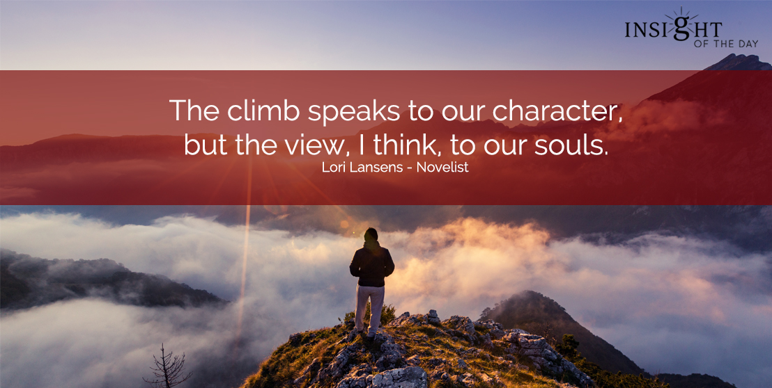 motivational quote: The climb speaks to our character, but the view, I think, to our souls.  Lori Lansens - Novelist