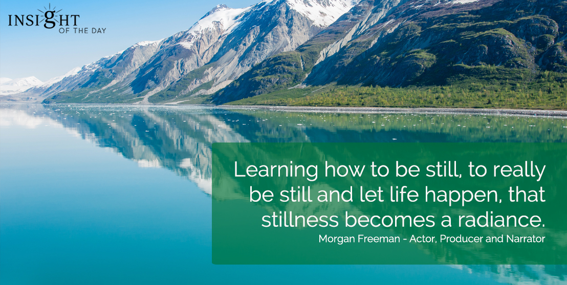motivational quote: Learning how to be still, to really be still and let life happen, that stillness becomes a radiance.  Morgan Freeman - Actor, Producer and Narrator