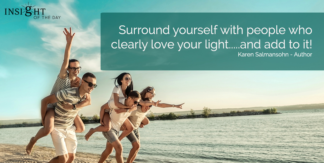 motivational quote: Surround yourself with people who clearly love your light.....and add to it!  Karen Salmansohn - Author