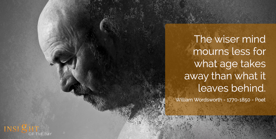 motivational quote: The wiser mind mourns less for what age takes away than what it leaves behind. William Wordsworth - 1770-1850 - Poet