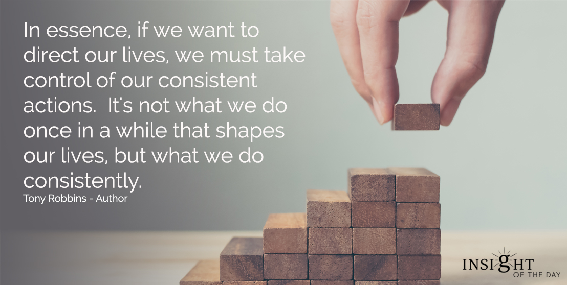 motivational quote: In essence, if we want to direct our lives, we must take control of our consistent actions. It's not what we do once in a while that shapes our lives, but what we do consistently. Tony Robbins - Author