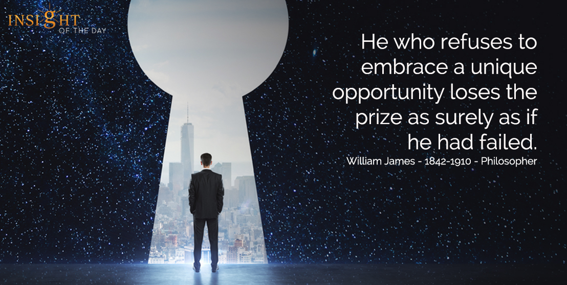 motivational quote: He who refuses to embrace a unique opportunity loses the prize as surely as if he had failed.  William James - 1842-1910 - Philosopher