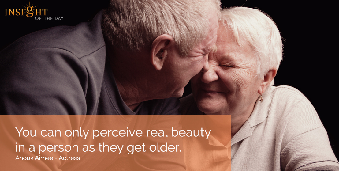 motivational quote: You can only perceive real beauty in a person as they get older. Anouk Aimee - Actress