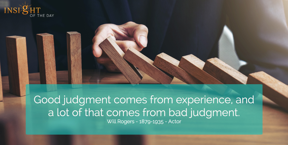 motivational quote: Good judgment comes from experience, and a lot of that comes from bad judgment.  </p><p>Will Rogers - 1879-1935 - Actor