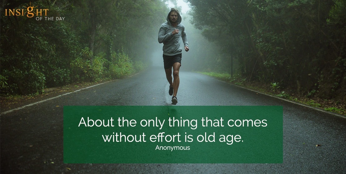 motivational quote: About the only thing that comes without effort is old age.  Anonymous