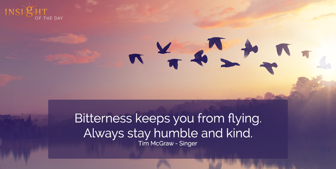 motivational quote: Bitterness keeps you from flying.  Always stay humble and kind.  Tim McGraw - Singer