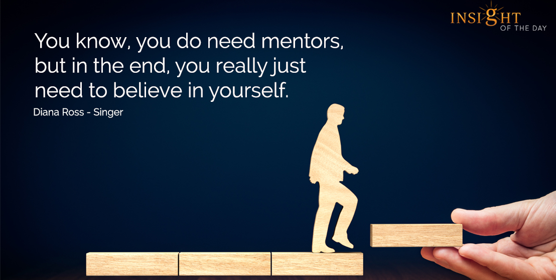 motivational quote: You know, you do need mentors, but in the end, you really just need to believe in yourself.  Diana Ross - Singer