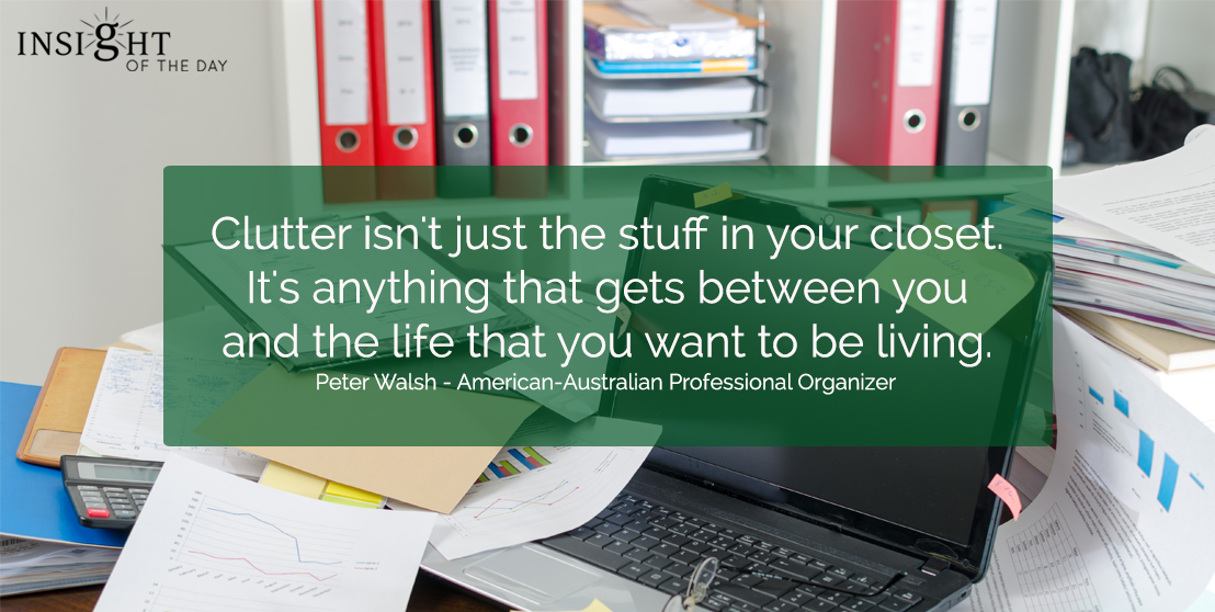 motivational quote: Passion is energy. Clutter isn't just the stuff in your closet.  It's anything that gets between you and the life that you want to be living.  Peter Walsh - American-Australian Professional Organizer