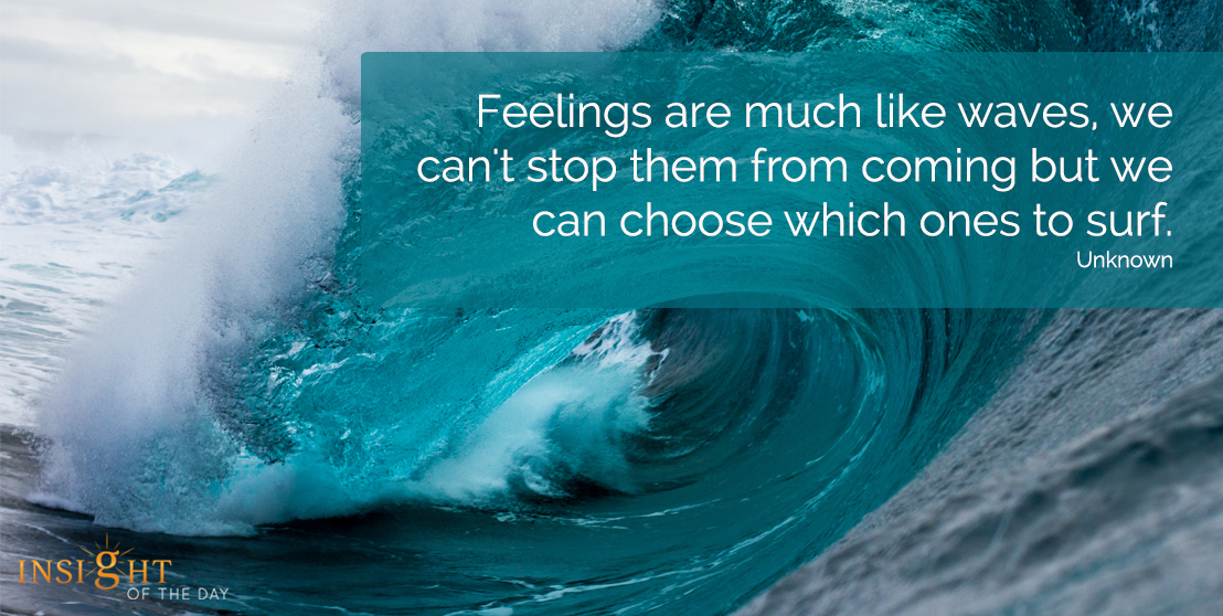 motivational quote: Feelings are much like waves, we can't stop them from coming but we can choose which ones to surf.  Unknown