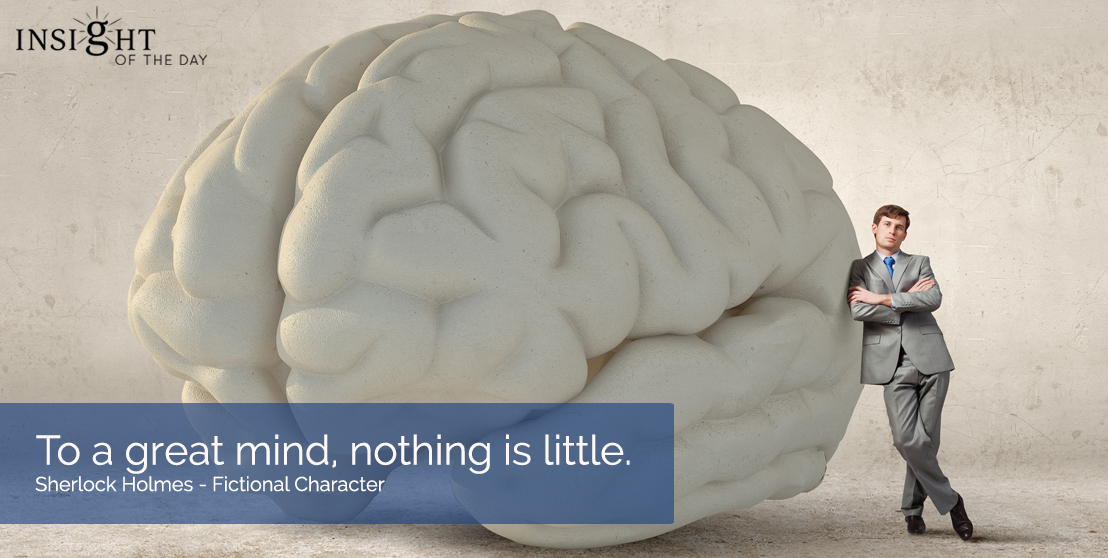 motivational quote: To a great mind, nothing is little.  Sherlock Holmes - Fictional Character