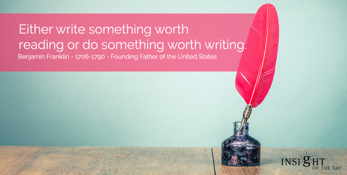 motivational quote: Either write something worth reading or do something worth writing.  Benjamin Franklin - 1706-1790 - Founding Father of the United States