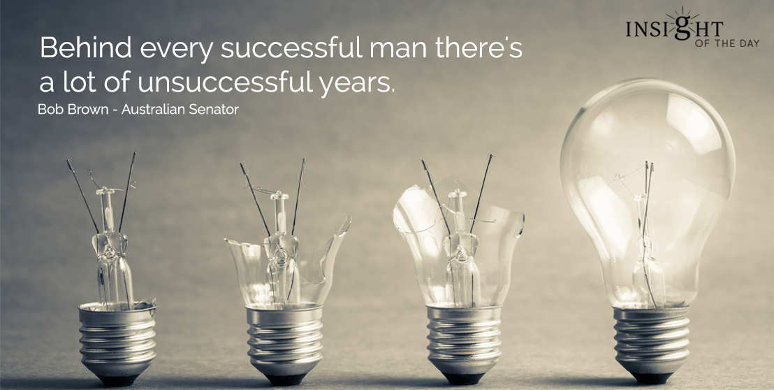 motivational quote: Behind every successful man there's a lot of unsuccessful years.  Bob Brown - Australian Senator