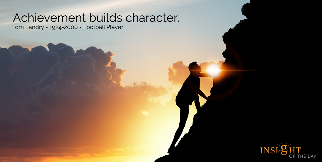 motivational quote: Achievement builds character.  Tom Landry - 1924-2000 - Football Player