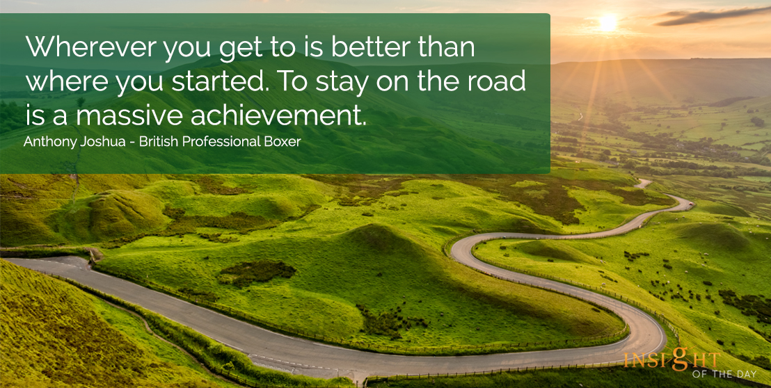 motivational quote: Wherever you get to is better than where you started.  To Stay on the road is a massive achievement. </p><p>Anthony Joshua - British Professional Boxer