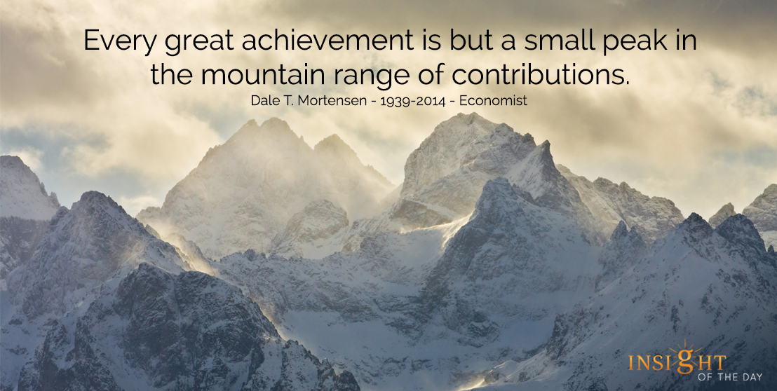 motivational quote: Every great achievement is but a small peak in the mountain range of contributions.  Dale T. Mortensen - 1939-2014 - Economist