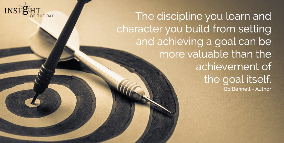 motivational quote: The discipline you learn and character you build from setting and achieving a goal can be more valuable than the achievement of the goal itself.  Bo Bennett - Author