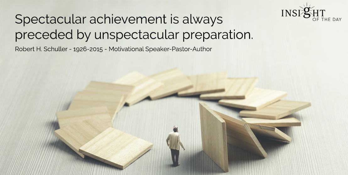 motivational quote: Spectacular achievement is always preceded by unspectacular preparation.  Robert H. Schuller - 1926-2015 - Motivational Speaker-Pastor-Author
