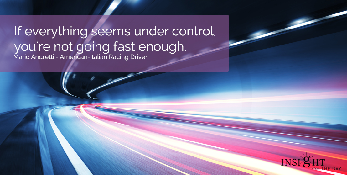 motivational quote: If everything seems under control, you're not going fast enough.  Mario Andretti - American-Italian Racing Driver