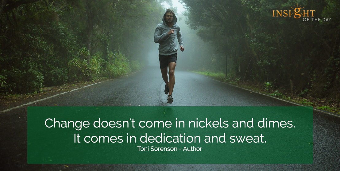 motivational quote: Change doesn't come in nickels and dimes.  It comes in dedication and sweat.  Toni Sorenson - Author