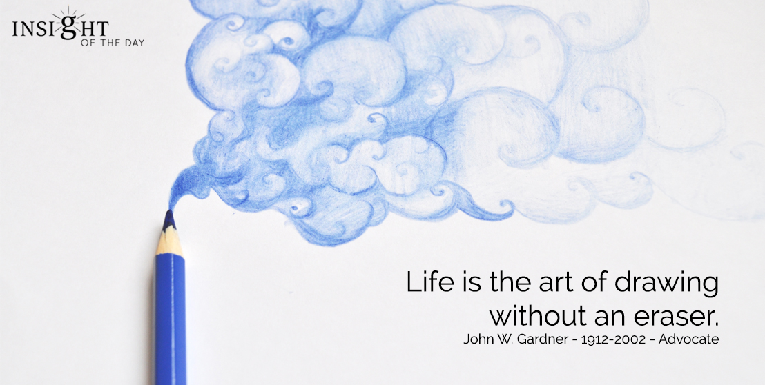 motivational quote: Life is the art of drawing without an eraser.  John W. Gardner - 1912-2002 - Advocate