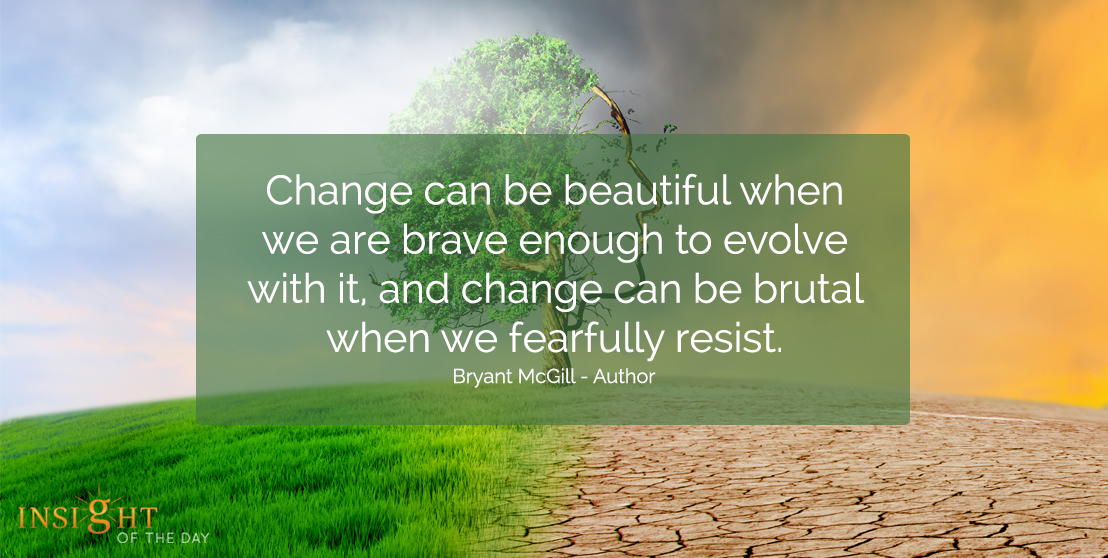 motivational quote: Change can be beautiful when we are brave enough to evolve with it, and change can be brutal when we fearfully resist.  Bryant McGill - Author