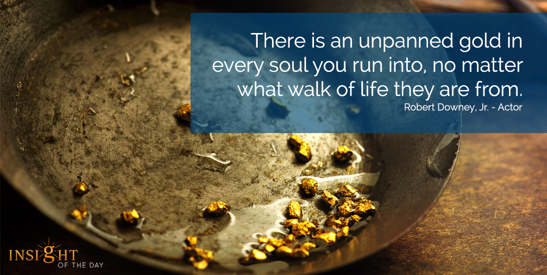 motivational quote: There is an unpanned gold in every soul you run into, no matter what walk of life they are from.</p><p>Robert Downey, Jr. - Actor