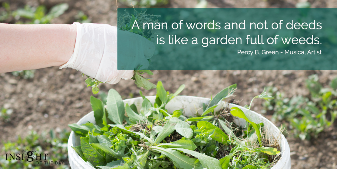 motivational quote: A man of words and not of deeds is like a garden full of weeds.  Percy B. Green - Musical Artist