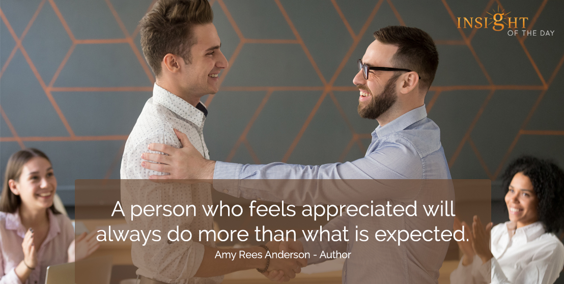 motivational quote: A person who feels appreciated will always do more than what is expected.</p><p>Amy Rees Anderson - Author