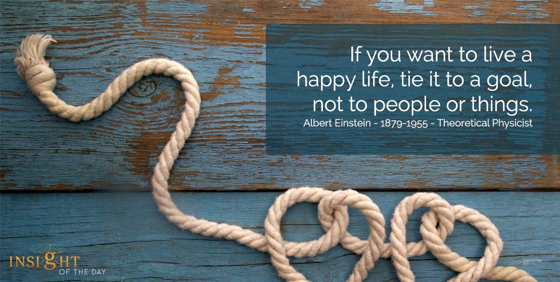 motivational quote: If you want to live a happy life, tie it to a goal, not to people or things.  Albert Einstein - 1879-1955 - Theoretical Physicist
