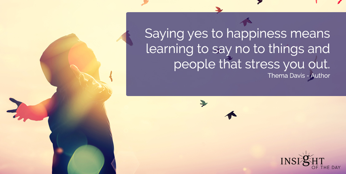 motivational quote: Saying yes to happiness means learning to say no to things and people that stress you out.  Thema Davis - Author